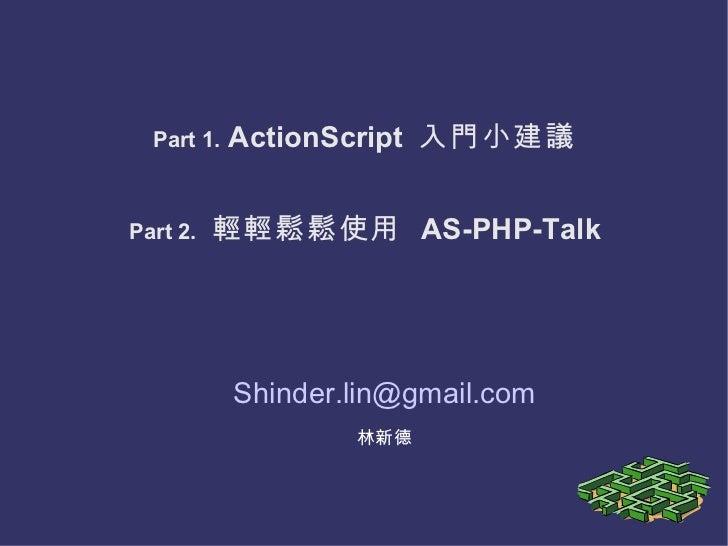 Part 1.  ActionScript  入門小建議 [email_address] 林新德 Part 2.   輕輕鬆鬆使用   AS-PHP-Talk