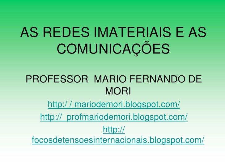 AS REDES IMATERIAIS E AS     COMUNICAÇÕES  PROFESSOR MARIO FERNANDO DE            MORI      http:/ / mariodemori.blogspot....