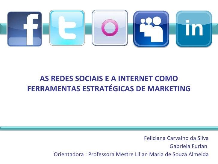 AS REDES SOCIAIS E A INTERNET COMO FERRAMENTAS ESTRATÉGICAS DE MARKETING Feliciana Carvalho da Silva Gabriela Furlan  Orie...