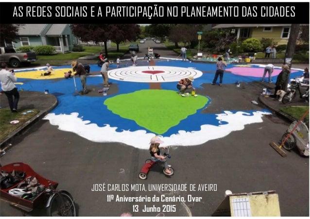 AS REDES SOCIAIS E A PARTICIPAÇÃO NO PLANEAMENTO DAS CIDADES JOSÉ CARLOS MOTA, UNIVERSIDADE DE AVEIRO 11º Aniversário da C...