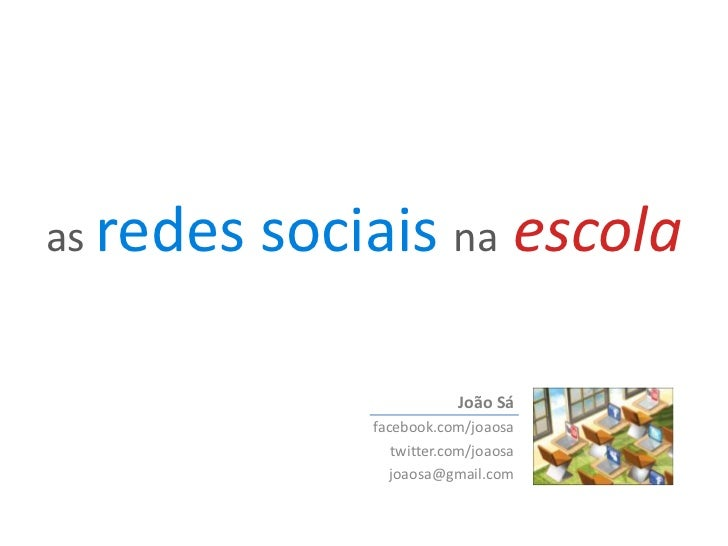 as redes sociais naescola<br />João Sá<br />facebook.com/joaosa<br />twitter.com/joaosa<br />joaosa@gmail.com<br />