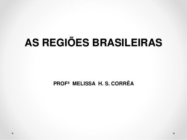 AS REGIÕES BRASILEIRAS  PROFª MELISSA H. S. CORRÊA