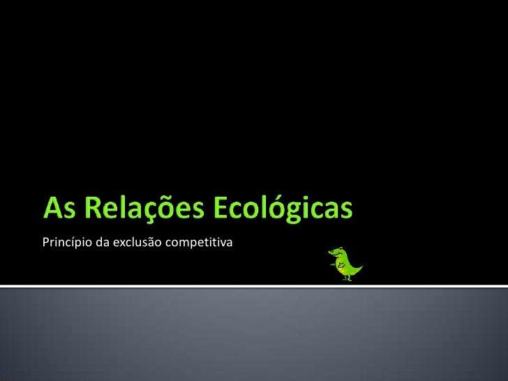 As Relações Ecológicas<br />Princípio da exclusão competitiva<br />