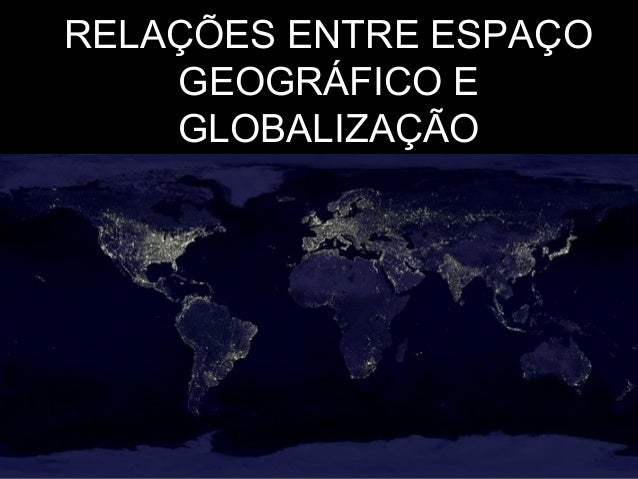 RELAÇÕES ENTRE ESPAÇO GEOGRÁFICO E GLOBALIZAÇÃO