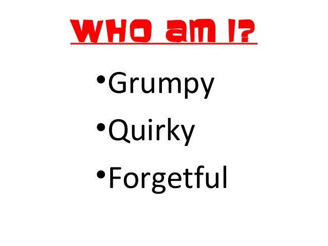 Who am I? •Grumpy •Quirky •Forgetful