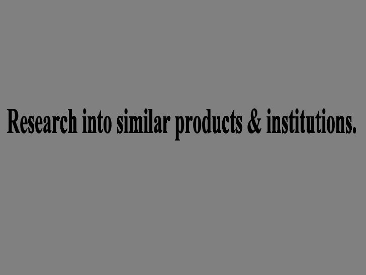 Research into similar products & institutions.