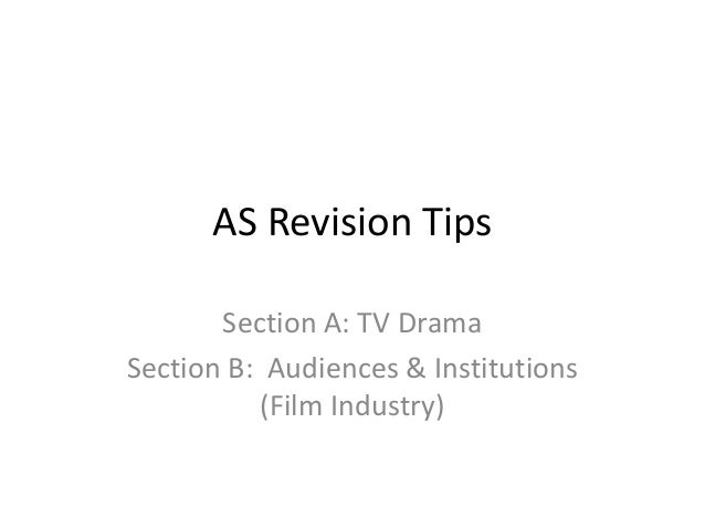 AS Revision Tips Section A: TV Drama Section B: Audiences & Institutions (Film Industry)
