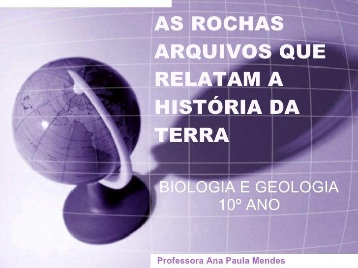 AS ROCHAS ARQUIVOS QUE RELATAM A  HISTÓRIA DA TERRA BIOLOGIA E GEOLOGIA 10º ANO Professora Ana Paula Mendes
