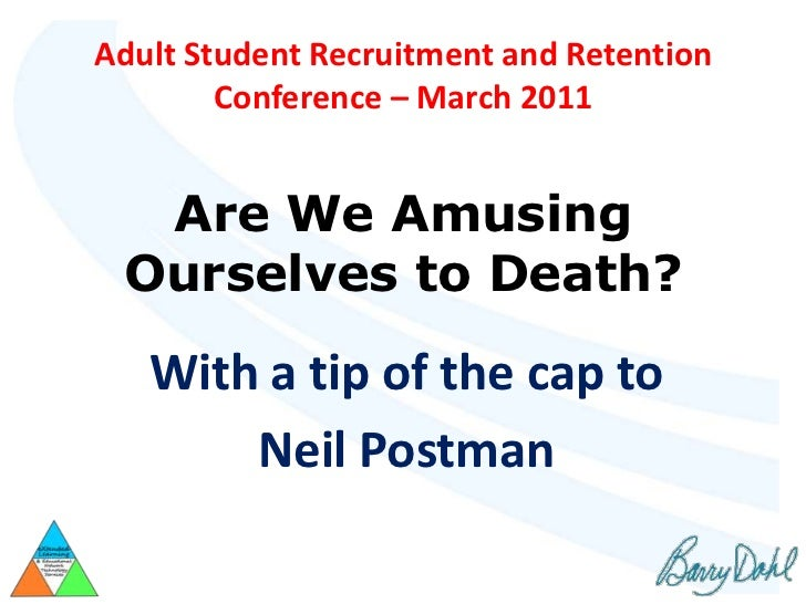 Adult Student Recruitment and Retention        Conference – March 2011  Are We Amusing Ourselves to Death?   With a tip of...