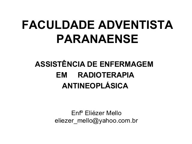 FACULDADE ADVENTISTA PARANAENSE ASSISTÊNCIA DE ENFERMAGEM EM RADIOTERAPIA ANTINEOPLÁSICA Enfº Eliézer Mello eliezer_mello@...
