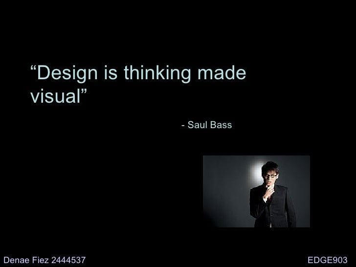 """ Design is thinking made visual"" - Saul Bass Denae Fiez 2444537 EDGE903"