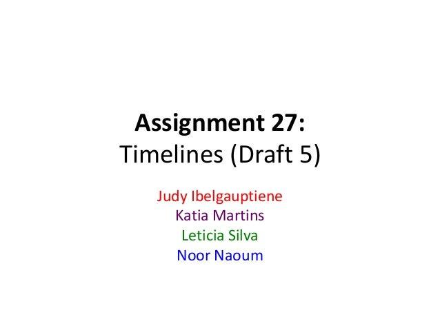 Assignment 27: Timelines (Draft 5) Judy Ibelgauptiene Katia Martins Leticia Silva Noor Naoum