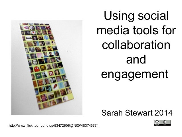 Using social media tools for collaboration and engagement Sarah Stewart 2014 http://www.flickr.com/photos/53472606@N00/483...