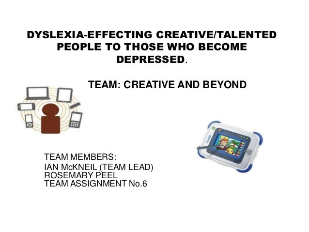 DYSLEXIA-EFFECTING CREATIVE/TALENTED    PEOPLE TO THOSE WHO BECOME             DEPRESSED.           TEAM: CREATIVE AND BEY...
