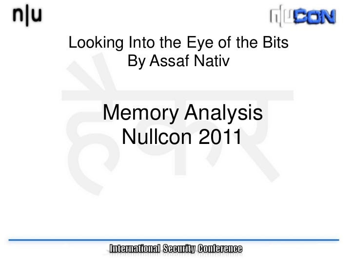 Looking Into the Eye of the Bits        By Assaf Nativ    Memory Analysis     Nullcon 2011