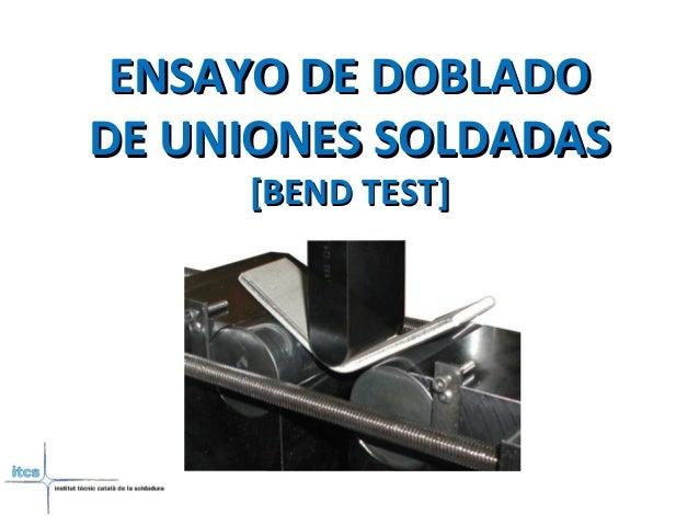ENSAYO DE DOBLADOENSAYO DE DOBLADO DE UNIONES SOLDADASDE UNIONES SOLDADAS [BEND TEST][BEND TEST]