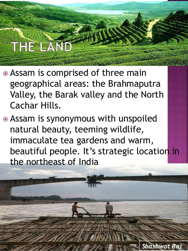  Assam is comprised of three main geographical areas: the Brahmaputra Valley, the Barak valley and the North Cachar Hills...