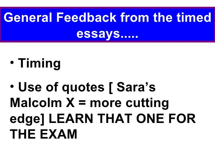 General Feedback from the timed essays..... <ul><li>Timing </li></ul><ul><li>Use of quotes [ Sara's Malcolm X = more cutti...