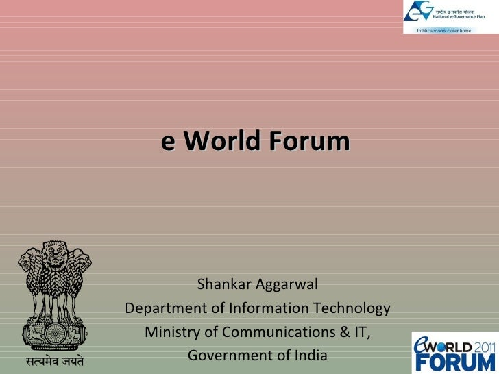e World Forum Shankar Aggarwal Department of Information Technology Ministry of Communications & IT, Government of India
