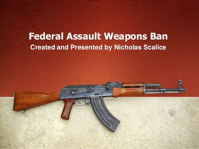 Federal Assault Weapons BanCreated and Presented by Nicholas Scalice