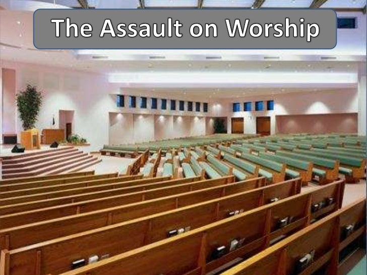 The Assault on Worship• Does our worship need a face-lift?• Does the changing world mean there should be  changes to our w...