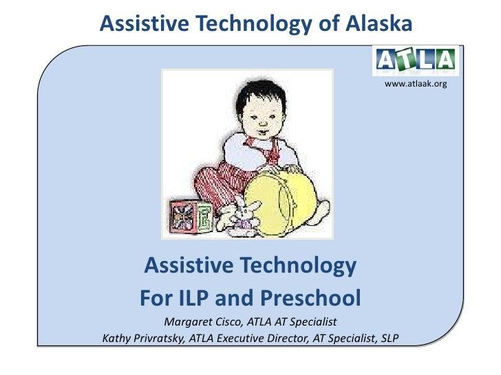 Assistive Technology of Alaska<br />www.atlaak.org<br />Assistive Technology <br />For ILP and Preschool<br />Margaret Cis...