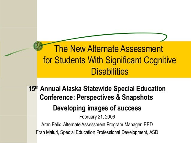 The New Alternate Assessment for Students With Significant Cognitive Disabilities 15th Annual Alaska Statewide Special Edu...