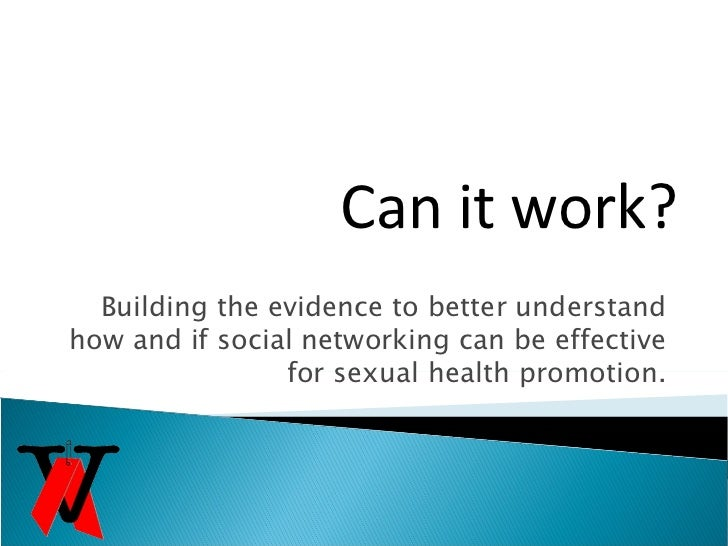 Building the evidence to better understand how and if social networking can be effective for sexual health promotion. Can ...