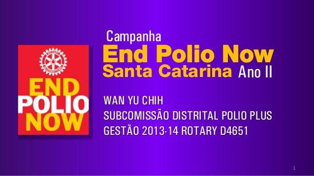 End Polio NowSanta Catarina1CampanhaWAN YU CHIHSUBCOMISSÃO DISTRITAL POLIO PLUSGESTÃO 2013-14 ROTARY D4651Ano II