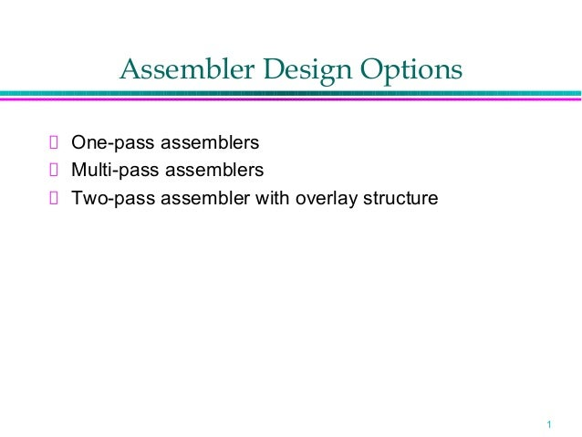 Assembler Design OptionsOne-pass assemblersMulti-pass assemblersTwo-pass assembler with overlay structure                 ...