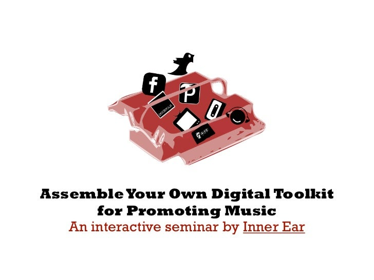 Assemble Your Own Digital Toolkit   for Promoting Music An interactive seminar by  Inner Ear Inner Ear