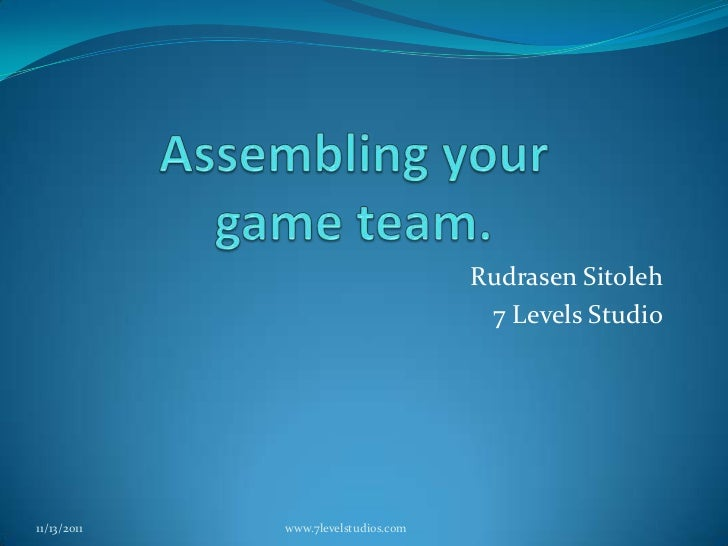 Assembling your game team.<br />Rudrasen Sitoleh<br />7 Levels Studio<br />11/12/2011<br />www.7levelstudios.com<br />