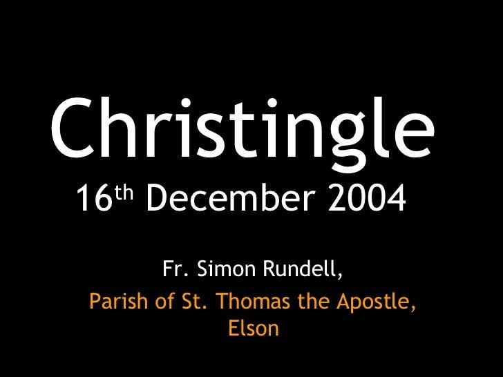 Christingle 16 th  December 2004 Fr. Simon Rundell, Parish of St. Thomas the Apostle, Elson