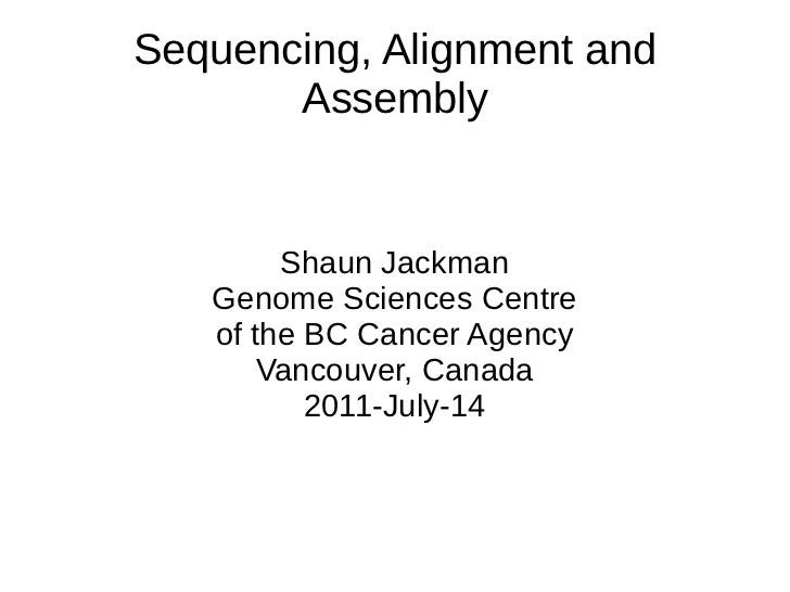 Sequencing, Alignment and       Assembly        Shaun Jackman   Genome Sciences Centre   of the BC Cancer Agency       Van...