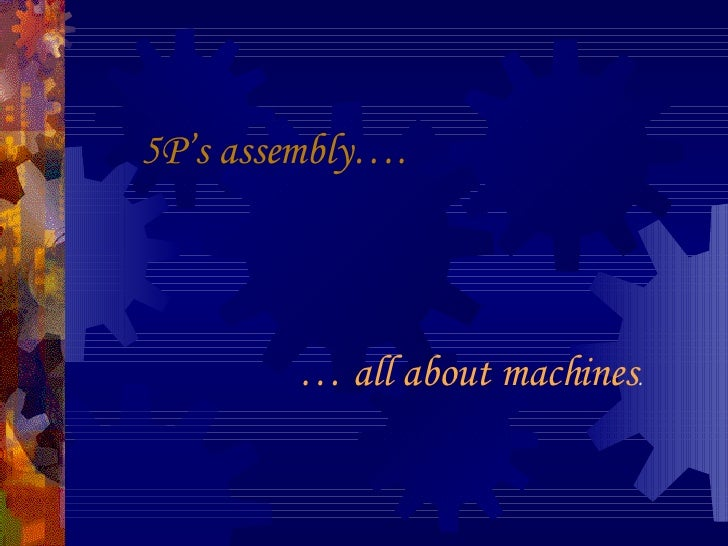 5P's assembly…. …  all about machines .