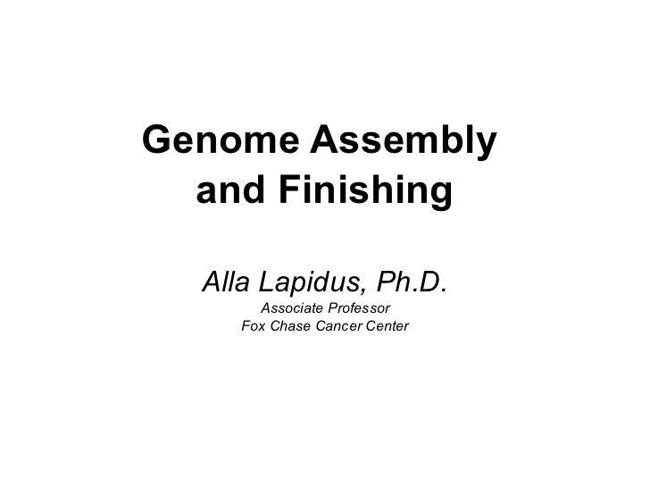 <ul><li>Genome Assembly  </li></ul><ul><li>and Finishing </li></ul><ul><li>Alla Lapidus, Ph.D. </li></ul><ul><li>Associate...