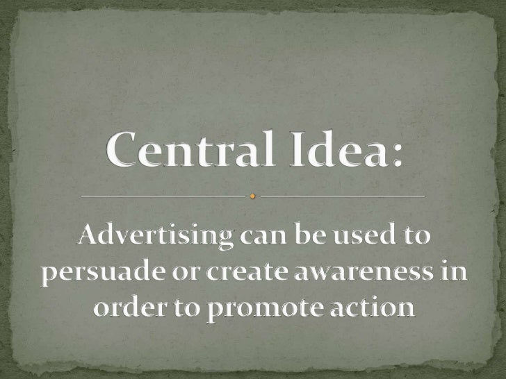 Central Idea: Advertising can be used to persuade or create awareness in order to promote action<br />