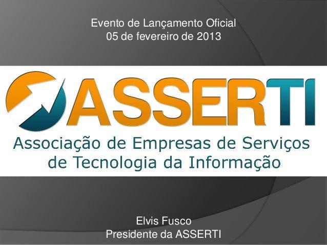 Evento de Lançamento Oficial  05 de fevereiro de 2013        Elvis Fusco  Presidente da ASSERTI