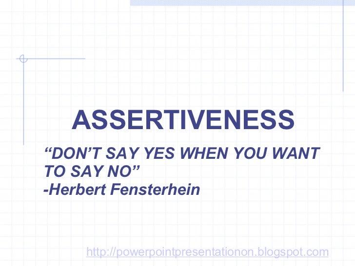 "ASSERTIVENESS "" DON'T SAY YES WHEN YOU WANT TO SAY NO""  -Herbert Fensterhein http://powerpointpresentationon.blogspot.com"