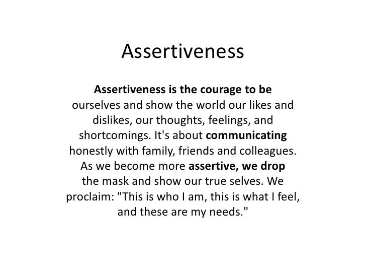Assertiveness<br />Assertiveness is the courage to be<br />ourselves and show the world our likes and<br />dislikes, our t...