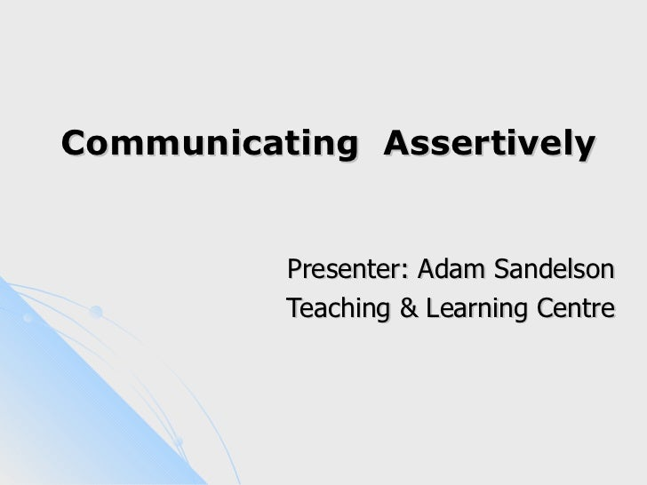 Communicating Assertively          Presenter: Adam Sandelson          Teaching & Learning Centre