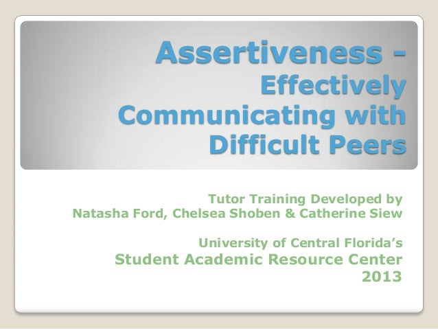 Assertiveness - Effectively Communicating with Difficult Peers Tutor Training Developed by Natasha Ford, Chelsea Shoben & ...