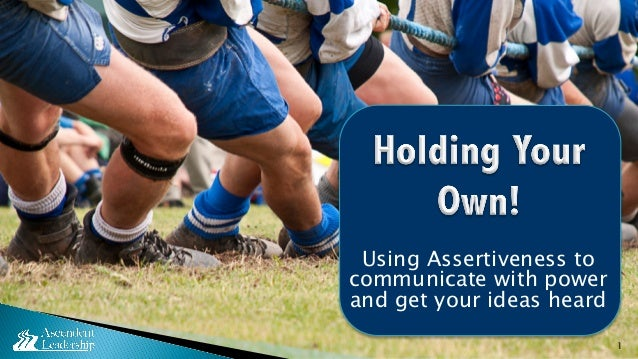 Using Assertiveness to communicate with power and get your ideas heard 1