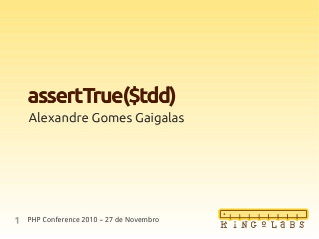 1 assertTrue($tdd) Alexandre Gomes Gaigalas PHP Conference 2010 – 27 de Novembro