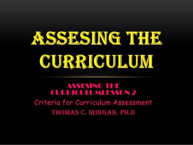 ASSESING THE CURRICULUMLESSON 2 Criteria for Curriculum Assessment THOMAS C. IRINGAN, Ph.D