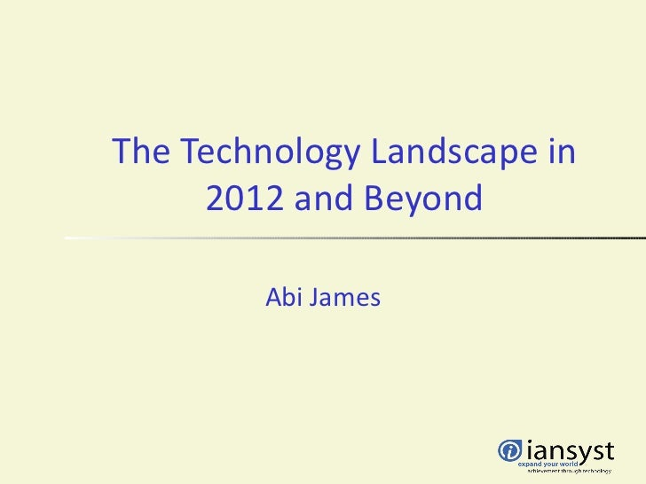 The Technology Landscape in     2012 and Beyond        Abi James