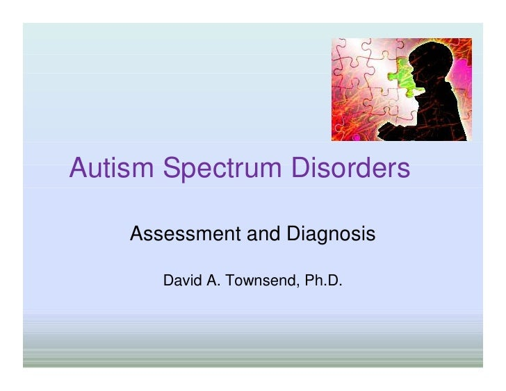 Autism Spectrum Disorders    Assessment and Diagnosis       David A. Townsend, Ph.D.