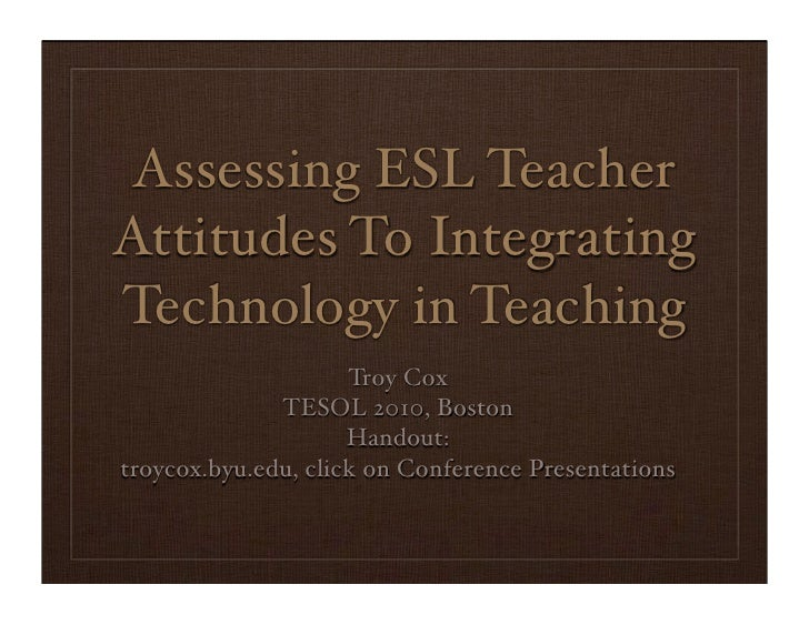 Assessing ESL Teacher Attitudes To Integrating Technology in Teaching                      Troy Cox               TESOL 20...