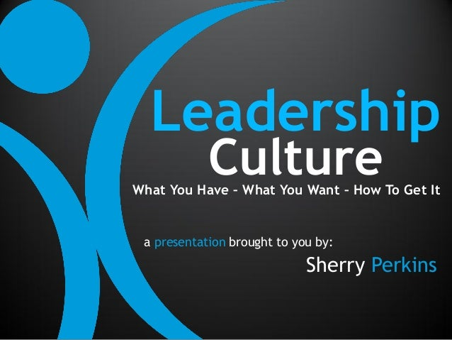 Leadership            CultureWhat You Have – What You Want – How To Get It a presentation brought to you by:              ...