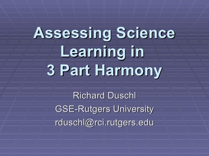Assessing Science Learning in  3 Part Harmony Richard Duschl GSE-Rutgers University [email_address]